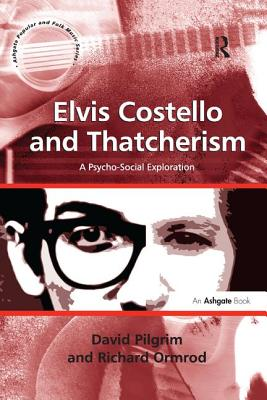 Elvis Costello and Thatcherism: A Psycho-Social Exploration. by David Pilgrim, Richard Ormrod - Pilgrim, David, and Ormrod, Richard