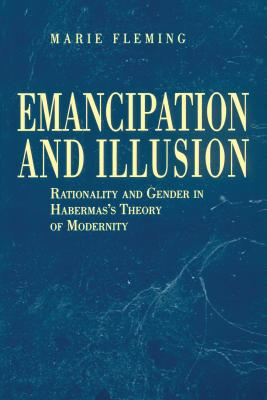Emancipation and Illusion: Rationality and Gender in Habermas's Theory of Modernity - Fleming, Marie