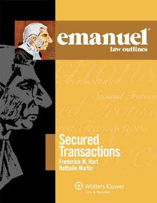 Emanuel Law Outlines: Secured Transactions - Martin, Nathalie, and Hart, Frederick M