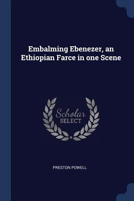 Embalming Ebenezer, an Ethiopian Farce in One Scene - Powell, Preston