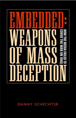 Embedded: Weapons of Mass Deception: How the Media Failed to Cover the War on Iraq - Schechter, Danny