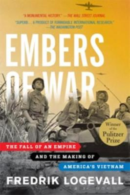 Embers of War: The Fall of an Empire and the Making of America's Vietnam - Logevall, Fredrik