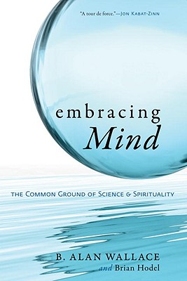Embracing Mind: The Common Ground of Science and Spirituality - Wallace, Alan B, and Hodel, Brian, Professor