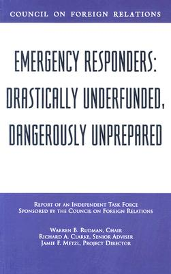 Emergency Responders: Drastically Underfunded, Dangerously Unprepared - Rudman, Warren B, and Clarke, Richard A, and Metzl, Jamie F
