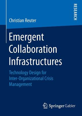 Emergent Collaboration Infrastructures: Technology Design for Inter-Organizational Crisis Management - Reuter, Christian