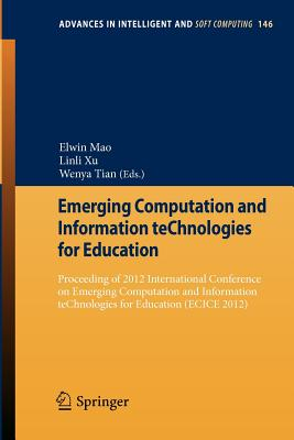 Emerging Computation and Information Technologies for Education: Proceeding of 2012 International Conference on Emerging Computation and Information Technologies for Education (Ecice 2012) - Mao, Elwin (Editor)