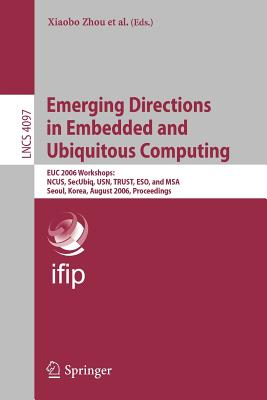 Emerging Directions in Embedded and Ubiquitous Computing: EUC 2006 Workshops: NCUS, SecUbiq, USN, TRUST, ESO, and MSA, Seoul, Korea, August 1-4, 2006, Proceedings - Zhou, Xiaobo (Editor)