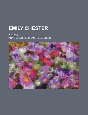 Emily Chester; A Novel - Seem Ller, Anne Moncure Crane, and Seemuller, Anne Moncure Crane