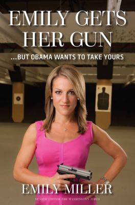 Emily Gets Her Gun: But Obama Wants to Take Yours - Miller, Emily
