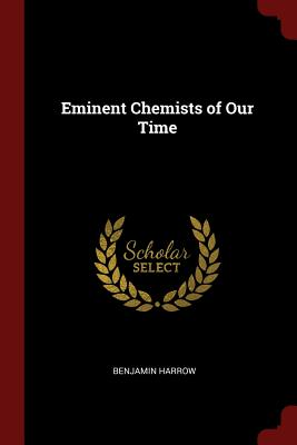 Eminent Chemists of Our Time - Harrow, Benjamin
