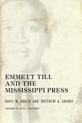Emmett Till and the Mississippi Press - Houck, Davis W, and Grindy, Matthew A, and Beauchamp, Keith A (Foreword by)