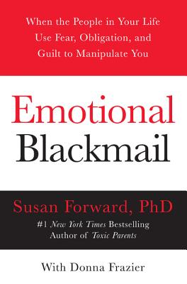 Emotional Blackmail: When the People in Your Life Use Fear, Obligation, and Guilt to Manipulate You - Forward, Susan, Dr., and Frazier, Donna