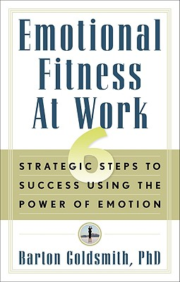 Emotional Fitness at Work: 6 Strategic Steps to Success Using the Power of Emotion - Goldsmith, Barton, PhD