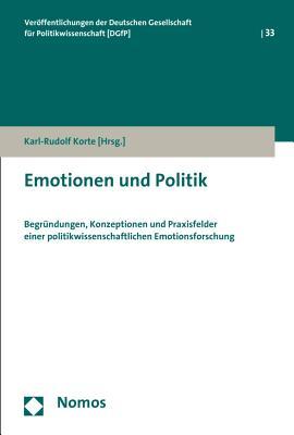 Emotionen Und Politik: Begrundungen, Konzeptionen Und Praxisfelder Einer Politikwissenschaftlichen Emotionsforschung - Korte, Karl-Rudolf (Editor)