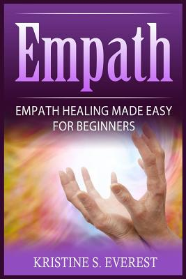 Empath: Empath Healing Made Easy for Beginners (Handling Sociopaths and Narcisissists, Protect Yourself from Manipulation, Self-Aware Energy) - Everest, Kristine S