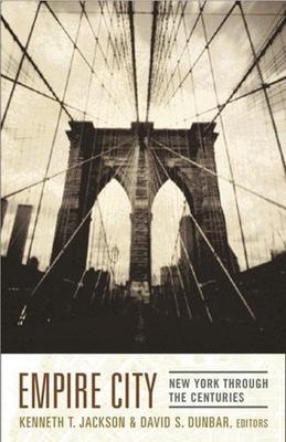 Empire City: New York Through the Centuries - Jackson, Kenneth (Editor), and Dunbar, David (Editor)