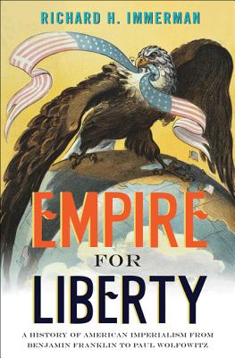 Empire for Liberty: A History of American Imperialism from Benjamin Franklin to Paul Wolfowitz - Immerman, Richard H