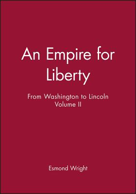 Empire for Liberty: From Washington to Lincoln - Wright, Esmond, and Wright, Edmond, Dr.