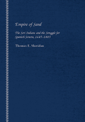 Empire of Sand: The Seri Indians and the Struggle for Spanish Sonora, 1645-1803 - Sheridan, Thomas E (Editor)