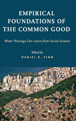 Empirical Foundations of the Common Good: What Theology Can Learn from Social Science - Finn, Daniel K (Editor)