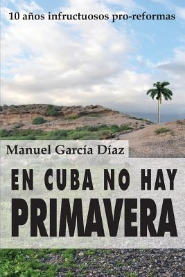 En Cuba No Hay Primavera: Diez Anos Infructuosos Pro-Reformas - Garcia Diaz, Manuel