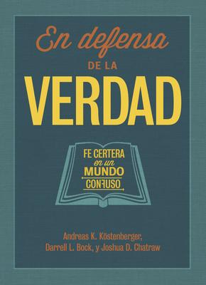 En Defensa de La Verdad: Fe Certera En Un Mundo Confuso - Kostenberger, Andreas J, Dr., PH.D., and Bock, Darrell L, PH.D., and Chatraw, Josh, Dr.