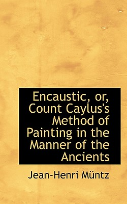 Encaustic, Or, Count Caylus's Method of Painting in the Manner of the Ancients - Mntz, Jean-Henri, and Muntz, Jean-Henri