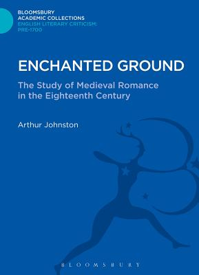 Enchanted Ground: The Study of Medieval Romance in the Eighteenth Century - Johnston, Arthur