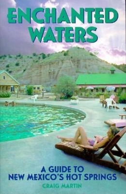 Enchanted Waters: A Guide to New Mexico's Hot Springs - Martin, Craig, and Craig, Martin