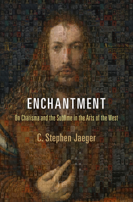 Enchantment: On Charisma and the Sublime in the Arts of the West - Jaeger, C. Stephen