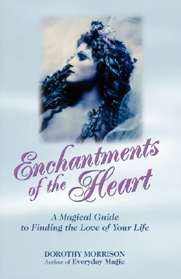 Enchantments of the Heart: A Magical Guide to Finding the Love of Your Life - Morrison, Dorothy