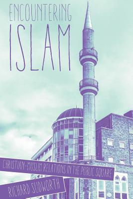 Encountering Islam: Christian-Muslim Relations in the Public Square - Sudworth, Richard