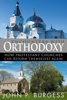 Encounters with Orthodoxy: How Protestant Churches Can Reform Themselves Again - Burgess, John P