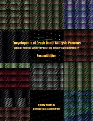Encyclopedia of Crash Dump Analysis Patterns: Detecting Abnormal Software Structure and Behavior in Computer Memory, Second Edition - Vostokov, Dmitry, and Software Diagnostics Institute