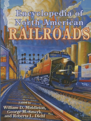 Encyclopedia of North American Railroads - Middleton, William D, Dr. (Editor), and Morgan, Rick (Editor), and Diehl, Roberta L (Editor)