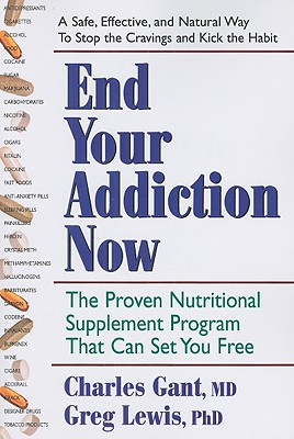 End Your Addiction Now: The Proven Nutritional Supplement Program That Can Set You Free - Gant, Charles, M.D., PH.D., and Lewis, Greg