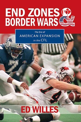 End Zones and Border Wars: The Era of American Expansion in the CFL - Willes, Ed