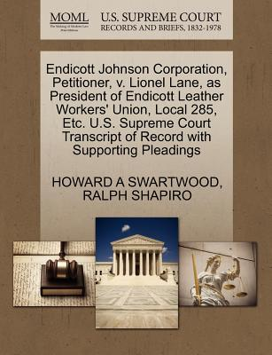 Endicott Johnson Corporation, Petitioner, V. Lionel Lane, as President of Endicott Leather Workers' Union, Local 285, Etc. U.S. Supreme Court Transcript of Record with Supporting Pleadings - Swartwood, Howard A, and Shapiro, Ralph