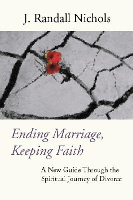 Ending Marriage, Keeping Faith: A New Guide Through the Spiritual Journey of Divorce - Nichols, J Randall