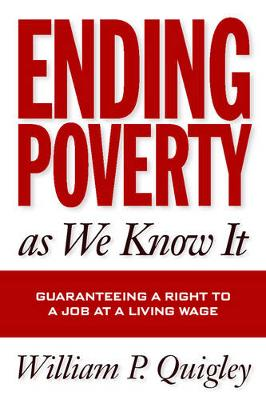 Ending Poverty As We Know It: Guaranteeing A Right To A Job - Quigley, William P.