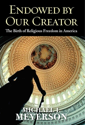 Endowed by Our Creator: The Birth of Religious Freedom in America - Meyerson, Michael I