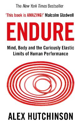 Endure: Mind, Body and the Curiously Elastic Limits of Human Performance - Hutchinson, Alex
