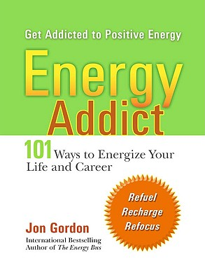Energy Addict: 101 Physical, Mental, and Spiritual Ways to Energize Your Life - Gordon, Jon