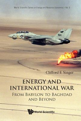 Energy and International War: From Babylon to Baghdad and Beyond - Singer, Clifford E