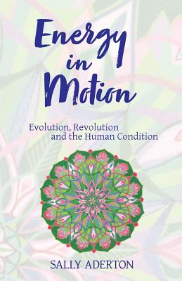 Energy in Motion: Evolution, Revolution and the Human Condition - Aderton, Sally