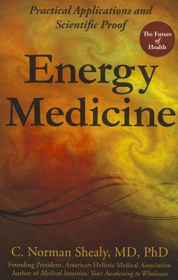 Energy Medicine: Practical Applications and Scientific Proof - Shealy, C Norman, PH.D.