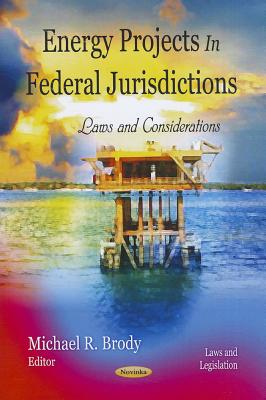 Energy Projects in Federal Jurisdictions: Laws and Considerations - Brody, Michael R (Editor)
