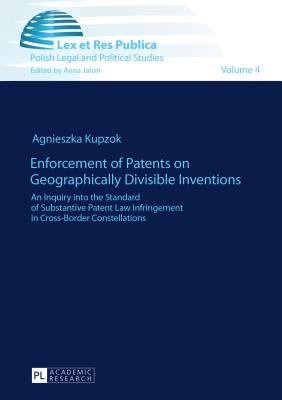 Enforcement of Patents on Geographically Divisible Inventions: An Inquiry Into the Standard of Substantive Patent Law Infringement in Cross-Border Constellations - Kupzok, Agnieszka