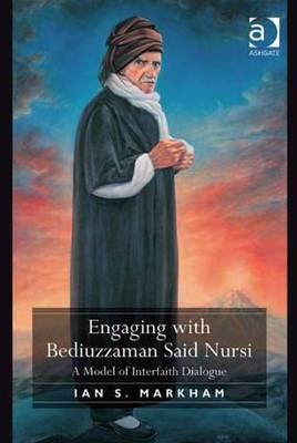 Engaging with Bediuzzaman Said Nursi: A Model of Interfaith Dialogue - Markham, Ian S
