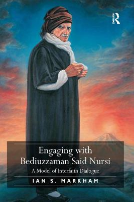 Engaging with Bediuzzaman Said Nursi: A Model of Interfaith Dialogue - Markham, Ian S.